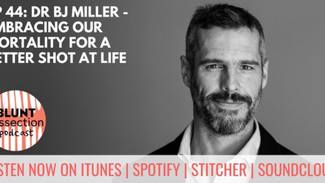Blunt Dissection Ep 44: Dr BJ Miller - Embracing our mortality for a better shot at life
