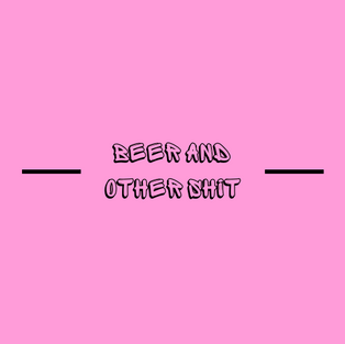BEER AND OTHER SHIT