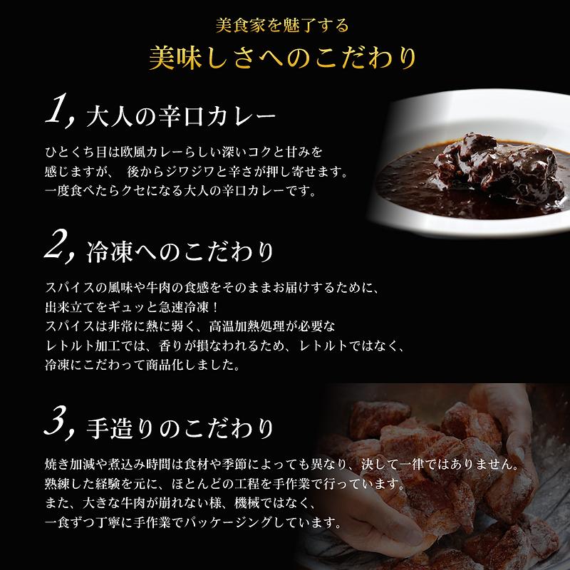 美食家を魅了する美味しさへのこだわり。1,大人の辛口カレー:ひとくち目は欧風カレーらしい深いコクと甘みを感じますが、後からジワジワと辛さが押し寄せます。一度食べたらクセになる大人の辛口カレーです。2,冷凍へのこだわり:スパイスの風味や牛肉の食感をそのままお届けするために、出来立てをギュッと急速冷凍!スパイスは非常に熱に弱く、高温加熱処理が必要なレトルト加工では、香りが損なわれるため、レトルトではなく、冷凍にこだわって商品化しました。3,手造りのこだわり:焼き加減や煮込み時間は食材や季節によっても異なり、決して一律ではありません。熟練した経験を元に、ほどんどの工程を手作業で行っています。また、大きな牛肉が崩れない様、機械ではなく、一食ずつ丁寧に手作業でパッケージングしています。