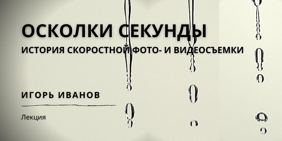 Осколки секунды:  Лекция Игоря Иванова