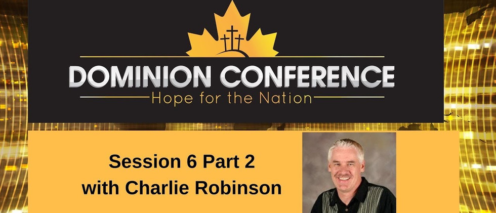 Dominion Conference Lethbridge 2019 | Session Six Part Two | Sunday, June 30th 2019 | Charlie Robinson