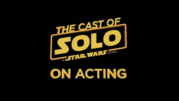THE CAST OF SOLO: A STAR WARS STORY ON ACTING   WALT DISNEY STUDIOS / SOAPBOX FILMS