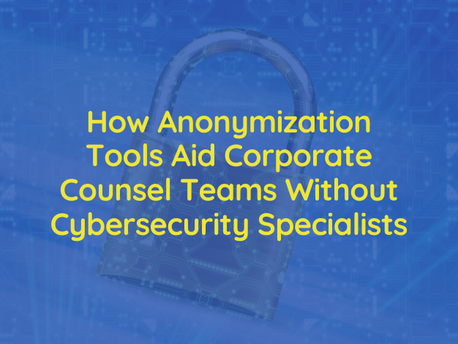 How Anonymization Tools Aid Corporate Counsel Teams Without Cybersecurity Specialists