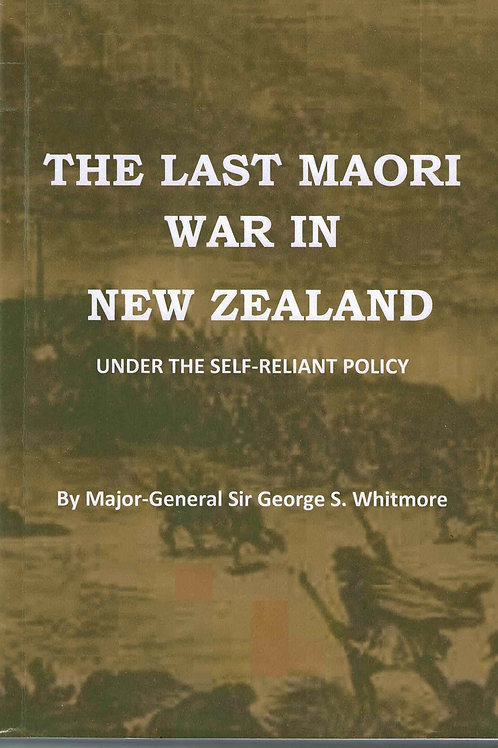 The Last Maori War in NZ Under the Self Reliant Policy by G.S. Whitmore