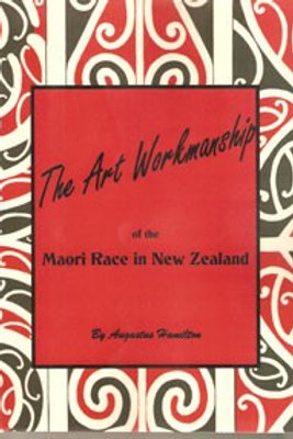The Art Workmanship of the Maori Race in New Zealand by Augustus Hamilton