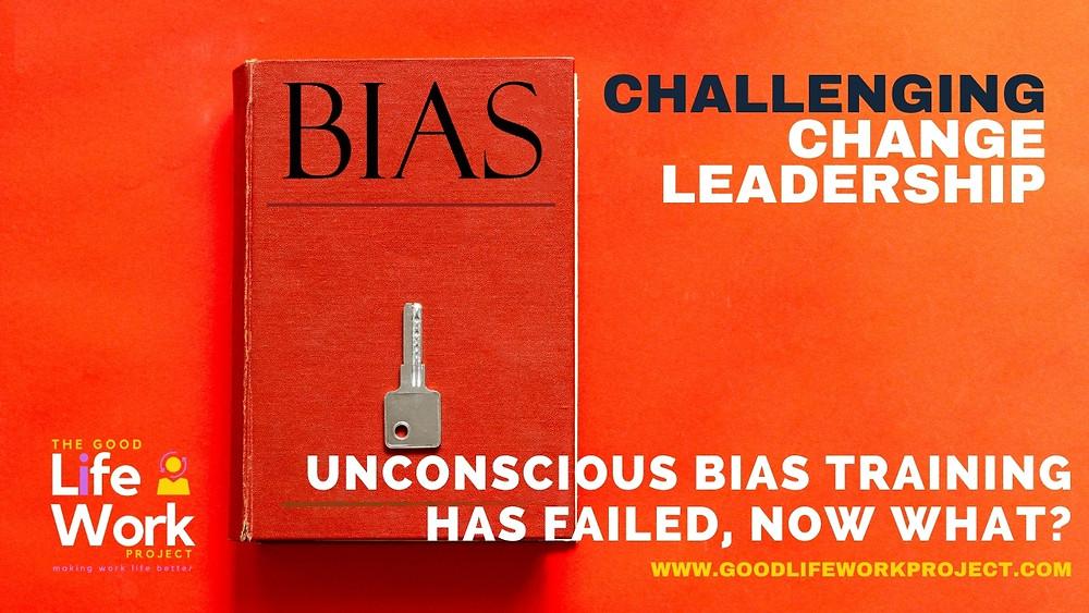 Change Leadership: Unconscious Bias Training has failed, now what?