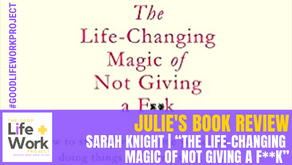 "Sarah Knight's ""The Life-Changing Magic of Not Giving a F**K"":  The Good Life and Work Book Review."
