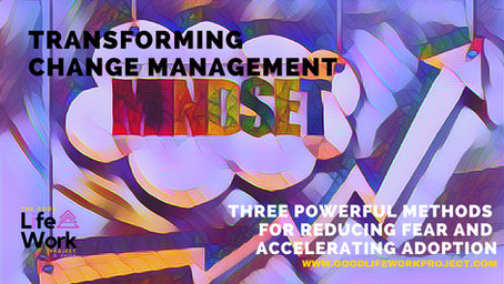 Change Management: Three powerful methods for reducing fear and accelerating adoption