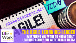 The Agile Learning-Leader: Everything you want to know about Learning Agility but were afraid to ask