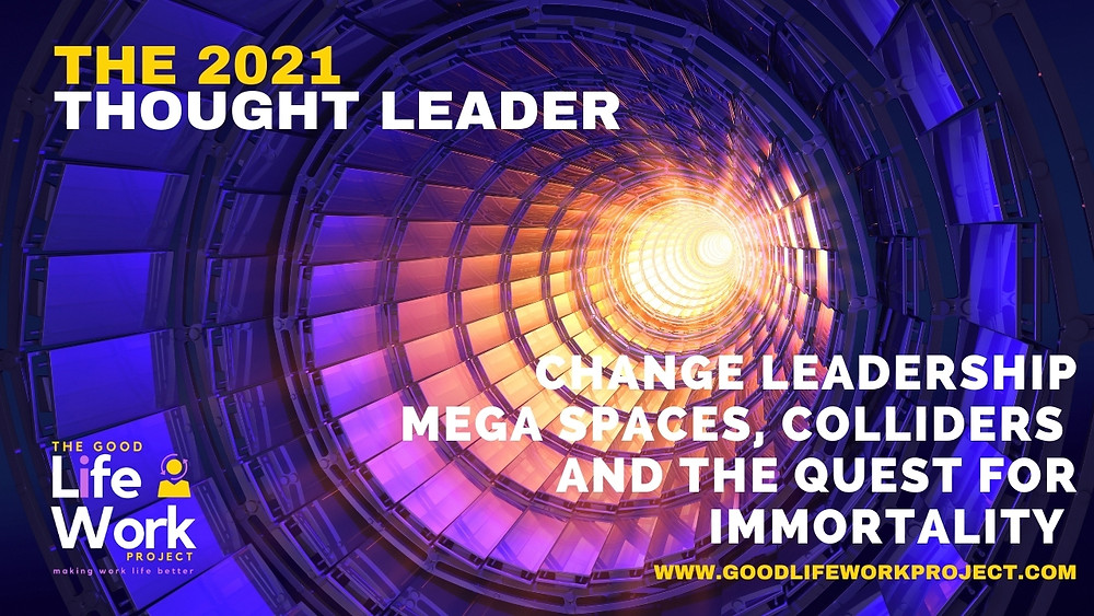 The 2021 Thought Leader: Change leadership, mega spaces, colliders and the quest for immortality