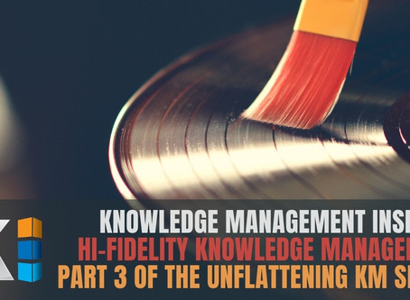 Hi-Fidelity Knowledge Management | Part 3 of the unflattening KM series