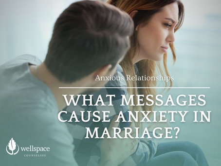 Anxious Relationships: What Messages Cause Anxiety in Marriage?