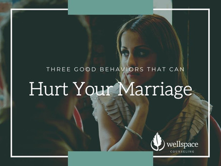 Three Good Behaviors That Can Hurt Your Marriage