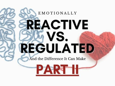 Emotionally Reactive vs. Emotionally Regulated - Part II