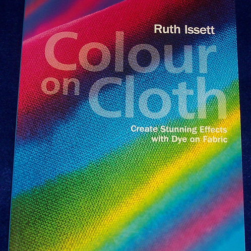 Colour on Cloth Create Stunning Effects with Dye on Fabric Ruth Issett
