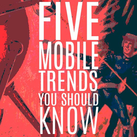 FIVE MOBILE TRENDS YOU SHOULD KNOW