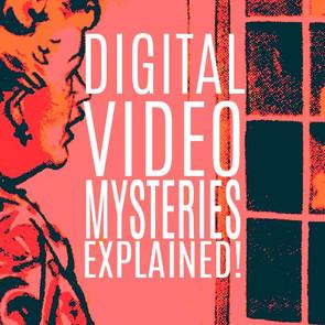 DIGITAL VIDEO MYSTERIES EXPLAINED!