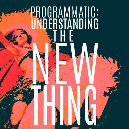 PROGRAMMATIC: UNDERSTANDING THE NEW THING