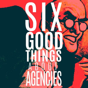 SIX GOOD THINGS ABOUT AGENCIES