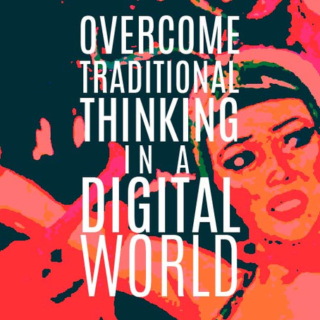 OVERCOME TRADITIONAL THINKING IN A DIGITAL WORLD