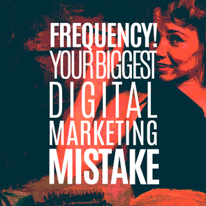 FREQUENCY! YOUR BIGGEST DIGITAL MARKETING MISTAKE!