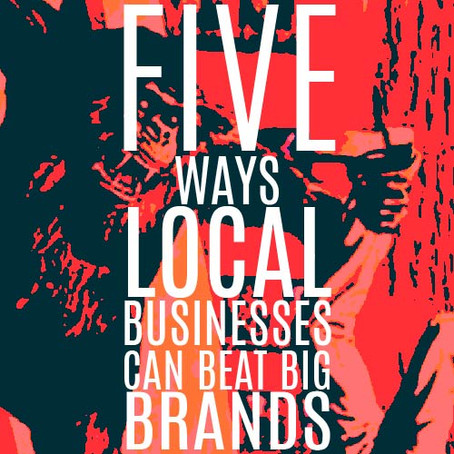 FIVE WAYS LOCAL BUSINESSES CAN BEAT BIG BRANDS