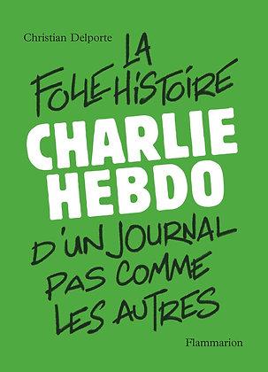 Charlie Hebdo, la folle histoire d'un journal pas comme les autres - C. Delporte