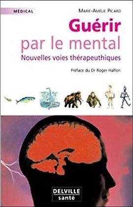 Guérir Par Le Mental - Nouvelles Voies Thérapeutiques - Marie-Amélie Picard
