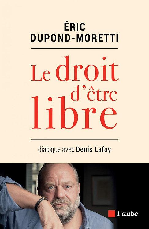 Le Droit D'être Libre - Dialogue Avec Denis Lafay - Eric Dupond-Moretti