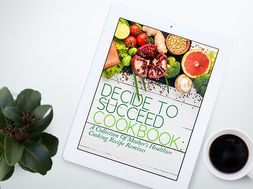 Decide to Succeed Cookbook : A Collection of Mother's Healthier Recipe Remixes