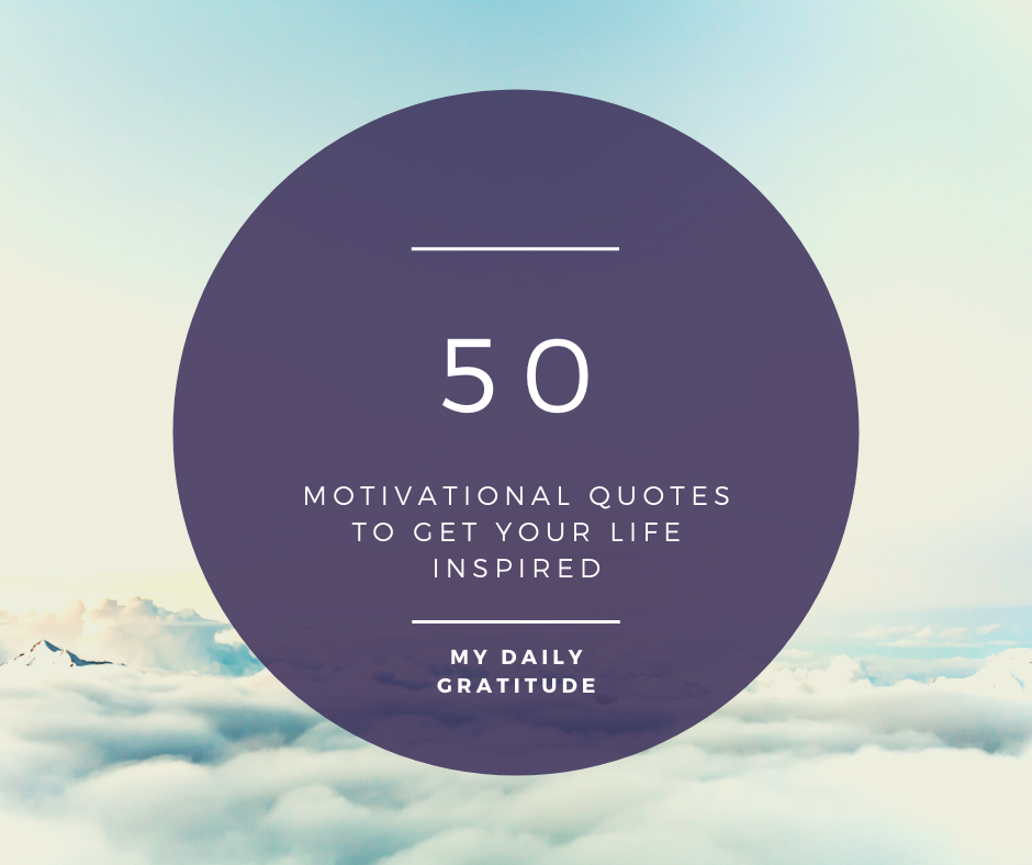 50 Motivational Quotes To Get Your Life Inspired.