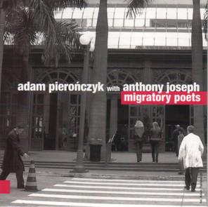 Adam Pierończyk with Anthony Joseph – Migratory Poets