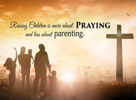 Raising children is more about Praying and less about Parenting.
