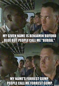 "Two men meeting. One says ""My given name is Benjamin Buford Blue but people call me Bubba."" The second one says ""My name's Forrest Gump. People call me Forrest Gump."""
