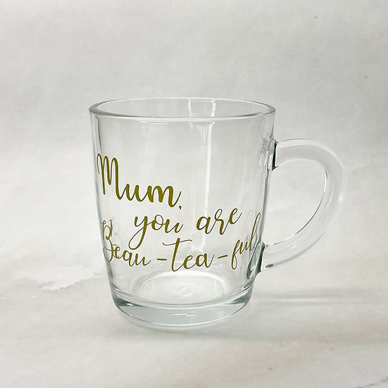 Mum, You are Beau- Tea- Ful Glass Mug