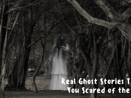Real Ghost Stories to Make You Scared of the Dark!