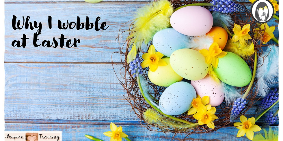 Why I Wobble at Easter