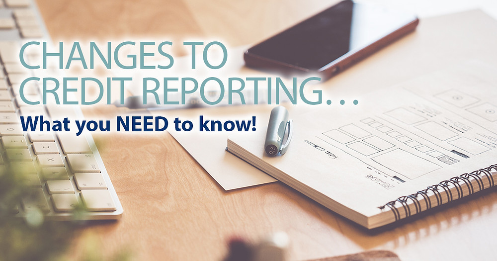 Changes to Credit Reporting... What you need to know!