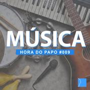 Hora do Papo 009 - Música | Ep. 43