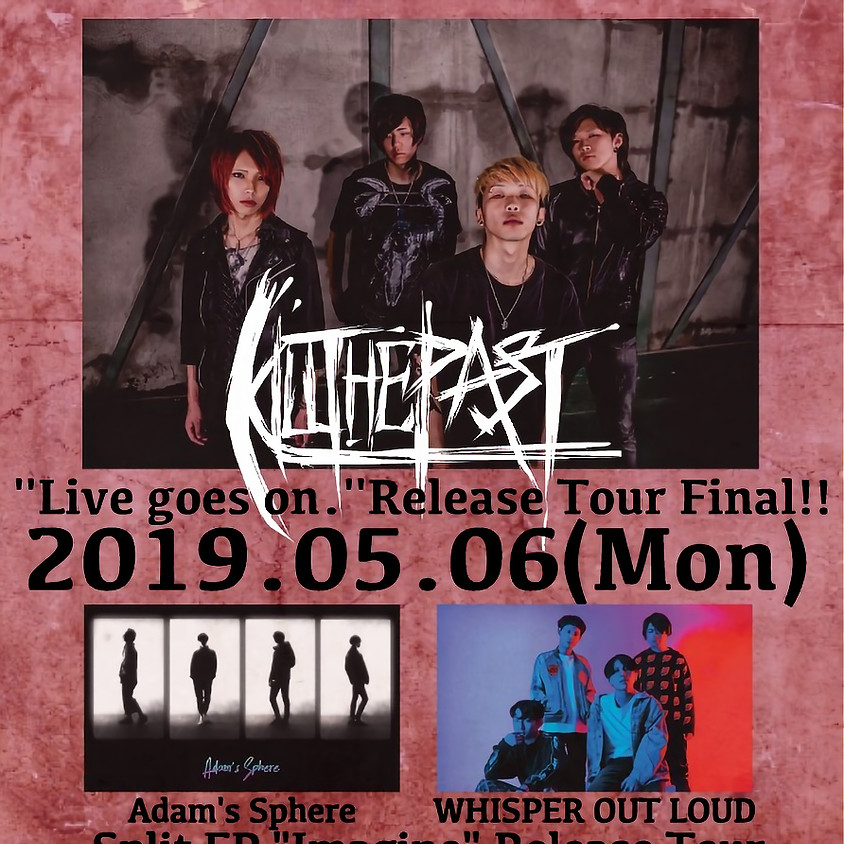 """Kill The Past ''Live goes on.''Release Tour Final!! & Adam's Sphere × WHISPER OUT LOUD Split EP """"Imagine"""" Release Tour"""