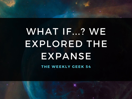 What If...? We Explored the Expanse | The Weekly Geek 54