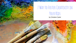 7 Way to Foster Creativity in Your Kids