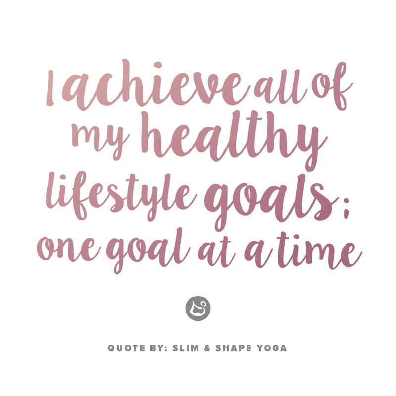 Quote: I achieve all of my healthy lifestyle goals; one goal at a time