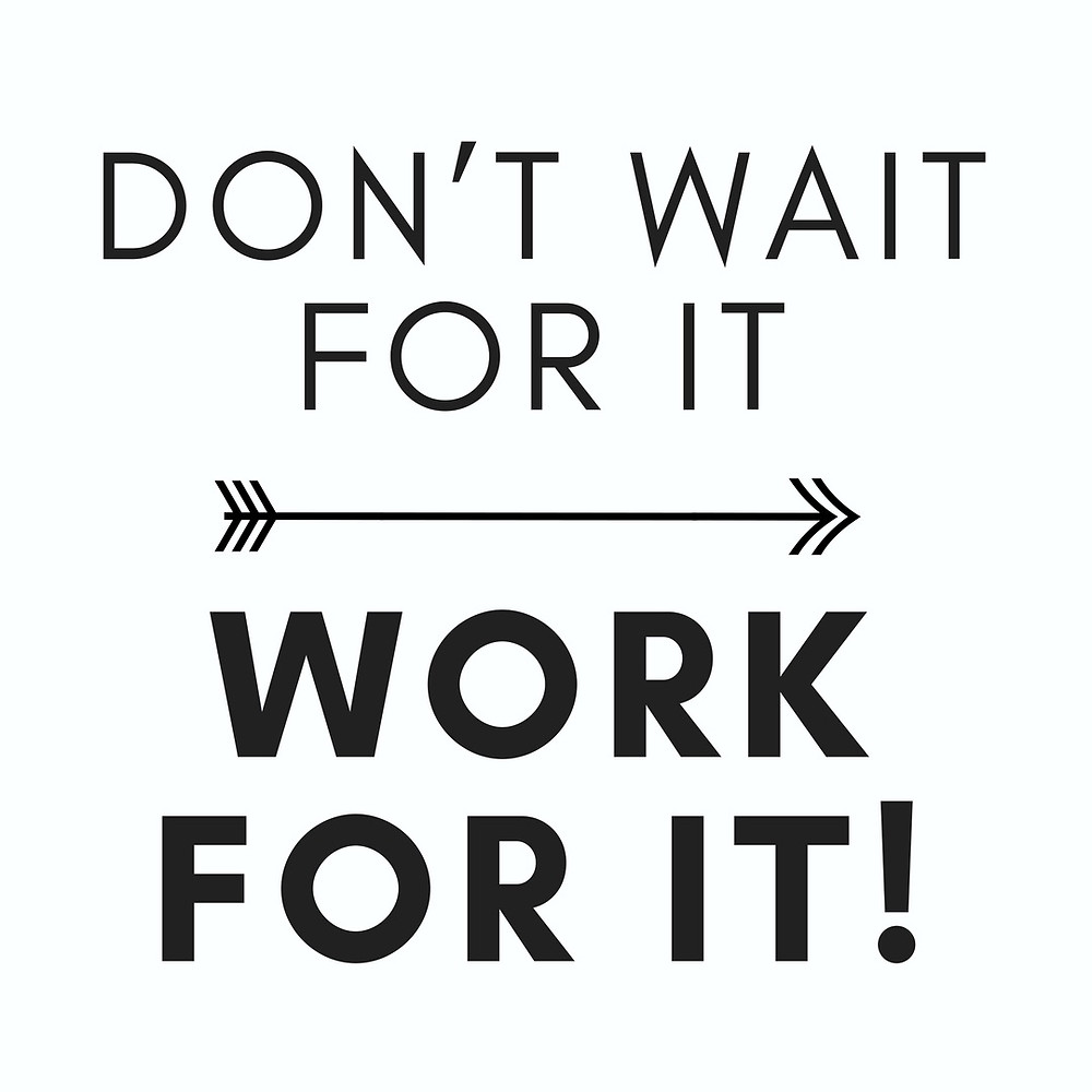 DON'T WAIT FOR IT WORK FOR IT