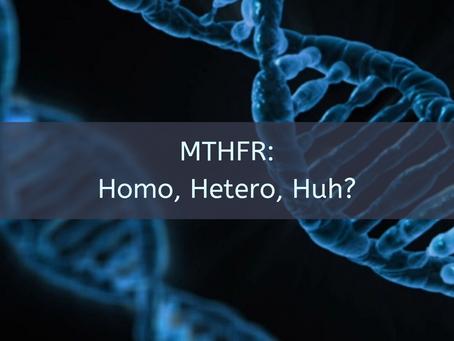 MTHFR:  Homo, Hetero, Huh?