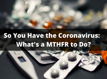 So You Have the Coronavirus:  What's a MTHFR to Do?