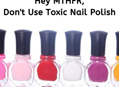 Hey MTHFR, Don't Use Toxic Nail Polish