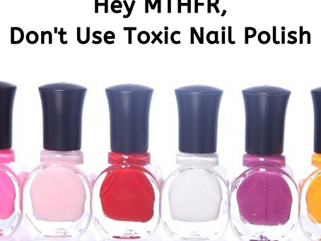 Hey MTHFR, Don't Use Toxic Nail Polish
