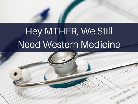 Hey MTHFR, We Still Need Western Medicine