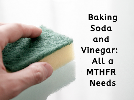 Baking Soda and Vinegar:  All a MTHFR Needs